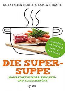 Die Super-Suppe: Nährstoffwunder Knochen- und Fleischbrühe: Jahrhundertealtes Ernährungswissen und neue Rezepte